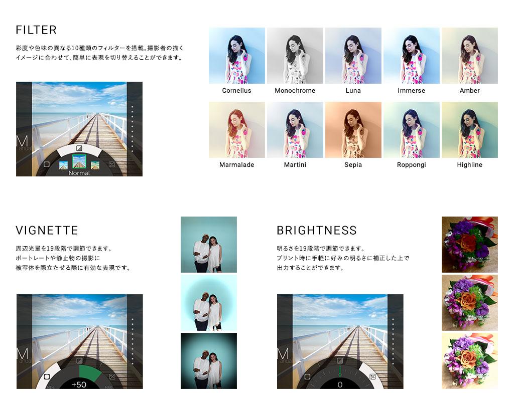 説明: FILTER 彩度や色味の異なる10種類のフィルターを搭載。撮影者の描くイメージに合わせて、簡単に表現を切り替えることができます。 VIGNETTE 周辺光量を19段階で調節できます。ポートレートや静止物の撮影に被写体を際立たせる際に有効な表現です。 BRIGHTNESS 明るさを19段階で調節できます。プリント時に手軽に好みの明るさに補正した上で出力することができます。